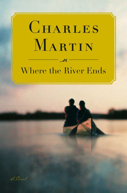 Where The River Ends A Novel By Author Charles Martin